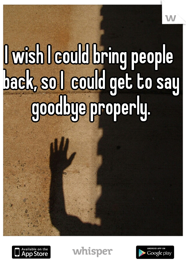I wish I could bring people back, so I  could get to say goodbye properly.