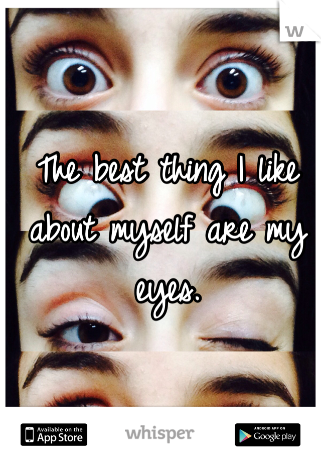 The best thing I like about myself are my eyes.