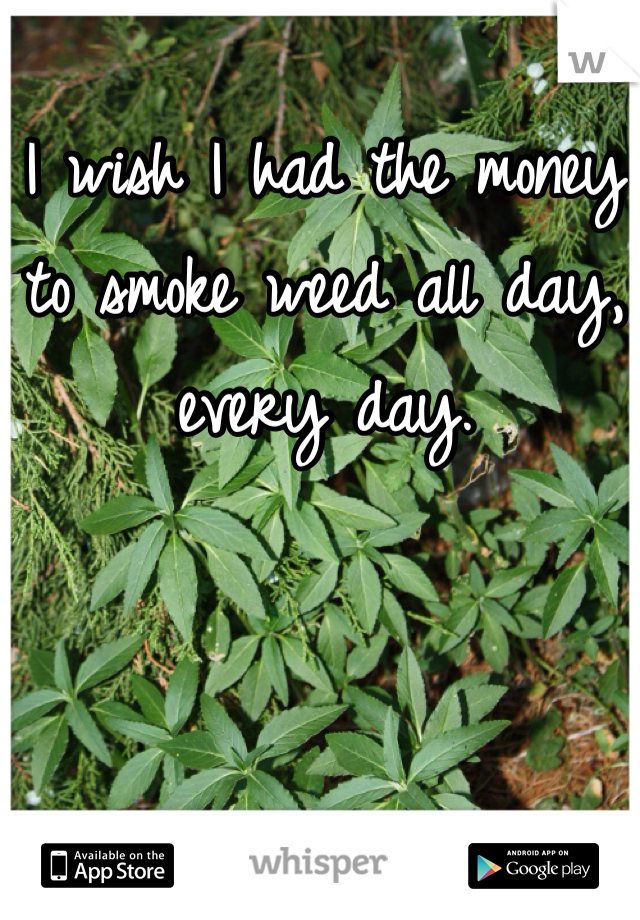 I wish I had the money to smoke weed all day, every day.