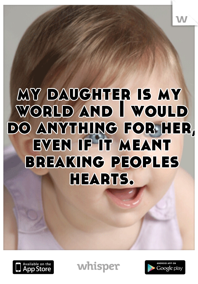 my daughter is my world and I would do anything for her, even if it meant breaking peoples hearts.