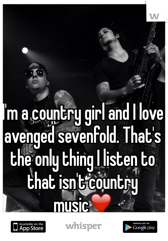 I'm a country girl and I love avenged sevenfold. That's the only thing I listen to that isn't country music❤️