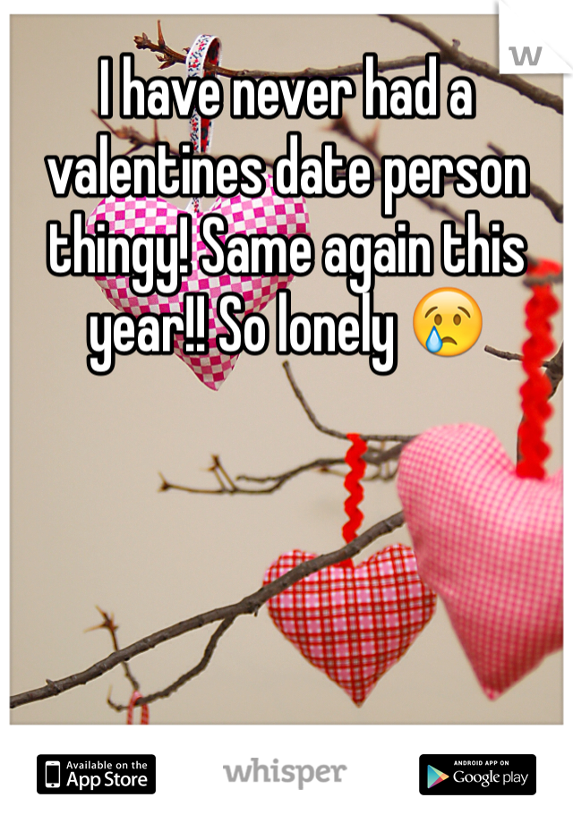 I have never had a valentines date person thingy! Same again this year!! So lonely 😢