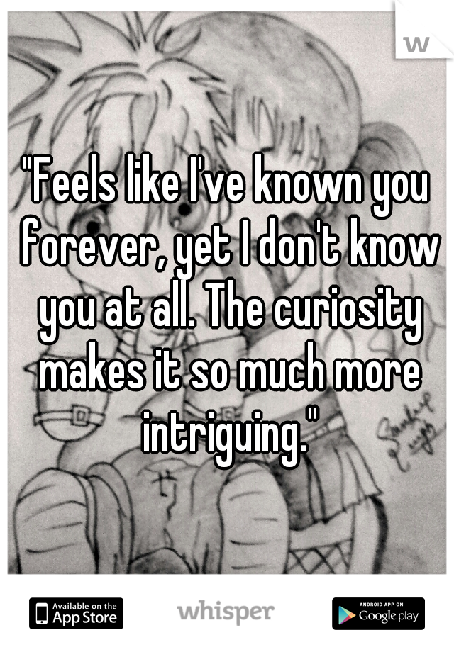 """Feels like I've known you forever, yet I don't know you at all. The curiosity makes it so much more intriguing."""