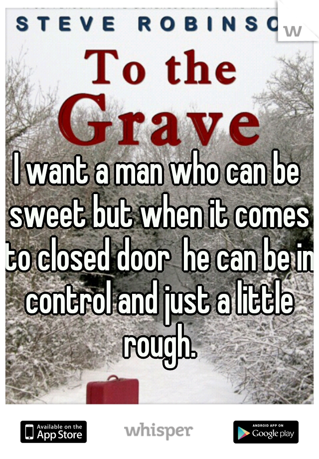 I want a man who can be sweet but when it comes to closed door  he can be in control and just a little rough.