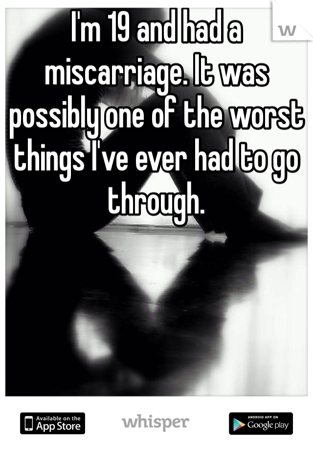 I'm 19 and had a miscarriage. It was possibly one of the worst things I've ever had to go through.