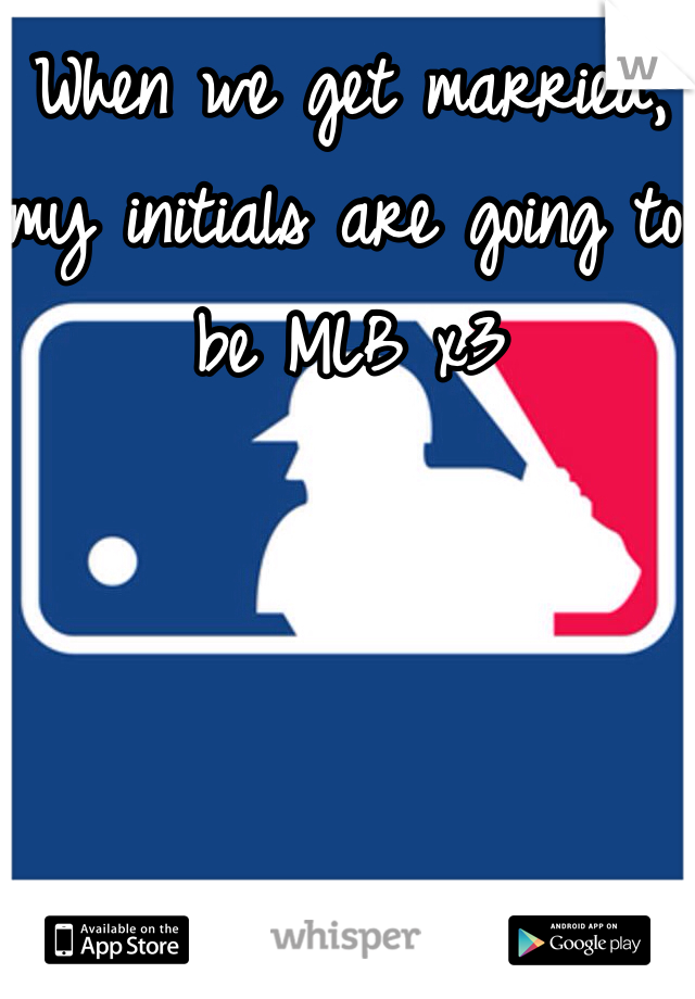 When we get married, my initials are going to be MLB x3