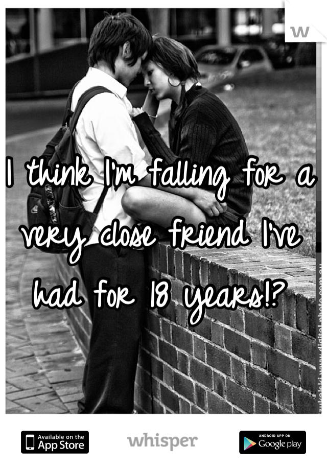 I think I'm falling for a very close friend I've had for 18 years!?