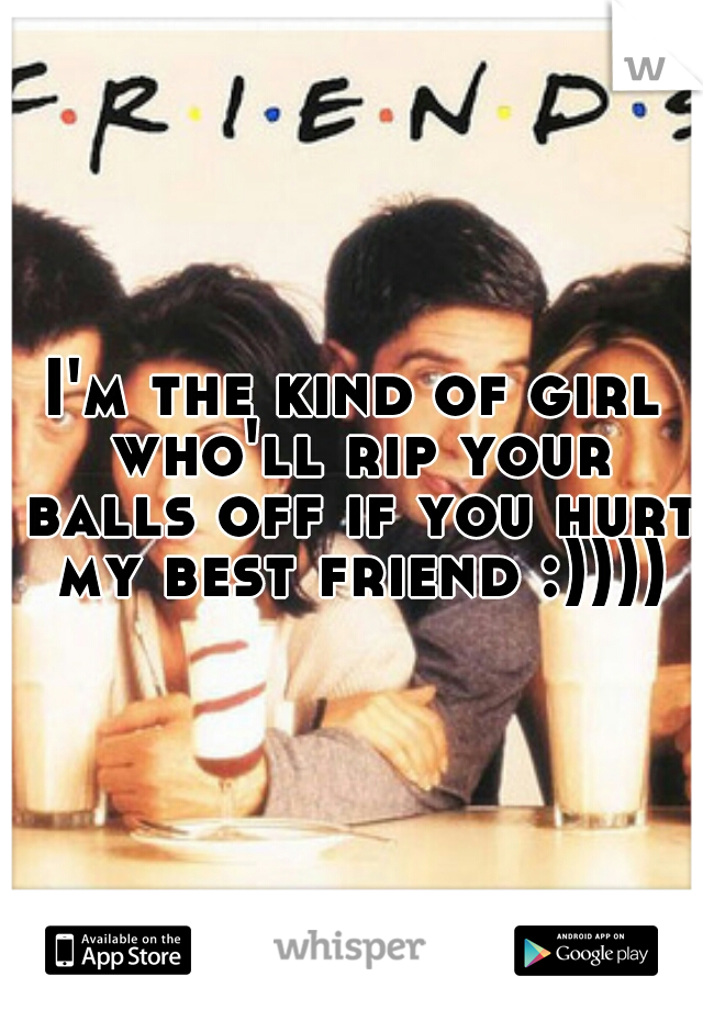 I'm the kind of girl who'll rip your balls off if you hurt my best friend :))))