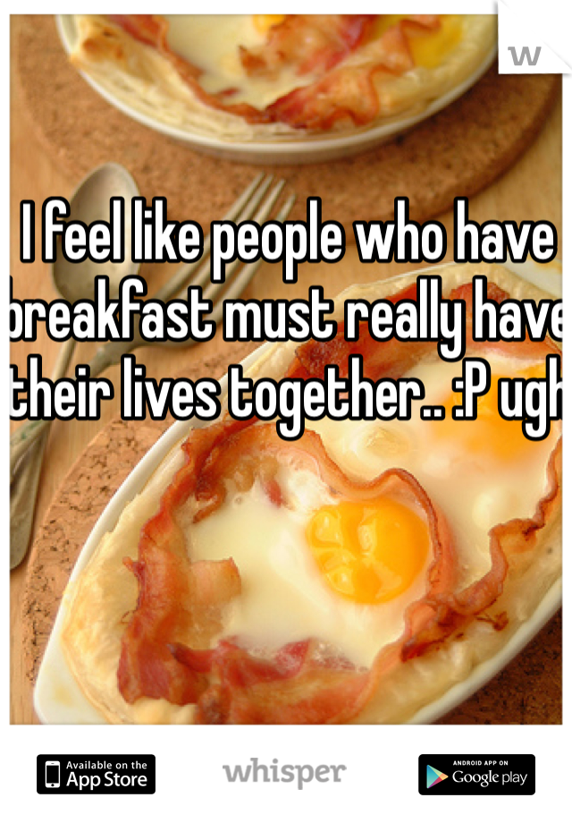 I feel like people who have breakfast must really have their lives together.. :P ugh