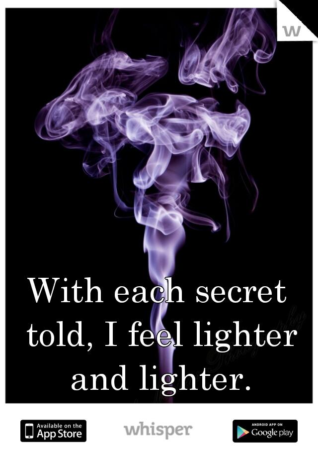 With each secret told, I feel lighter and lighter.