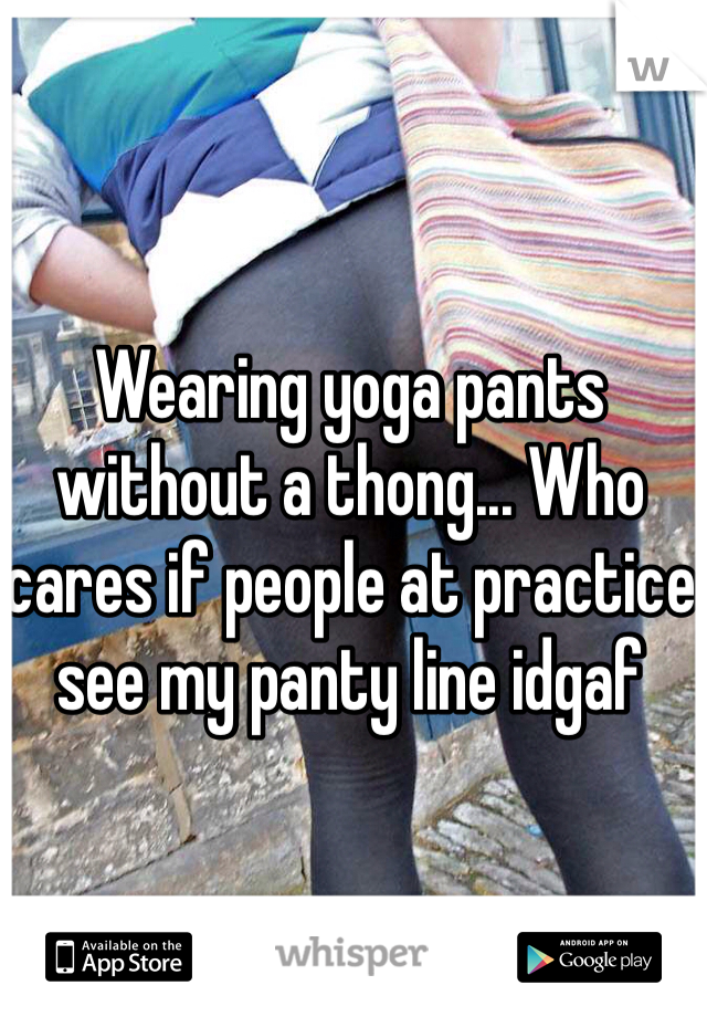 Wearing yoga pants without a thong... Who cares if people at practice see my panty line idgaf