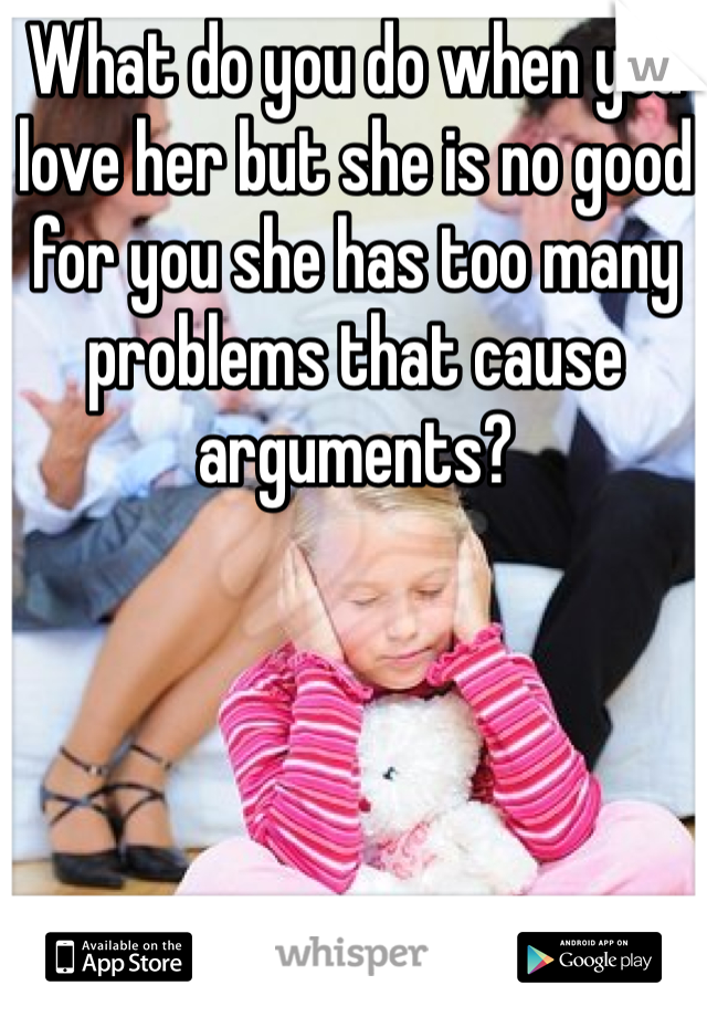 What do you do when you love her but she is no good for you she has too many problems that cause arguments?