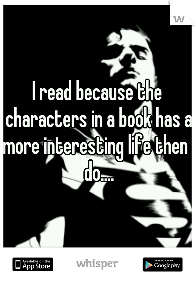 I read because the characters in a book has a more interesting life then I do....