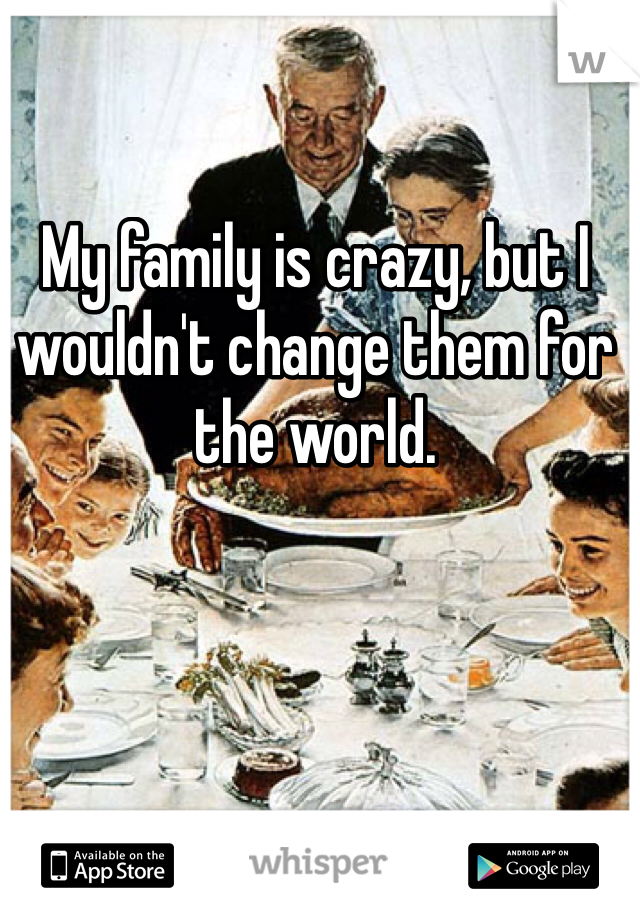 My family is crazy, but I wouldn't change them for the world.