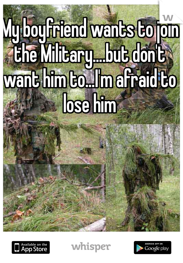 My boyfriend wants to join the Military....but don't want him to...I'm afraid to lose him