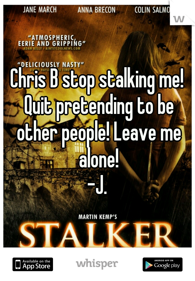 Chris B stop stalking me! Quit pretending to be other people! Leave me alone! -J.