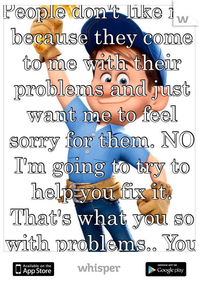 People don't like me because they come to me with their problems and just want me to feel sorry for them. NO I'm going to try to help you fix it. That's what you so with problems.. You fix them.
