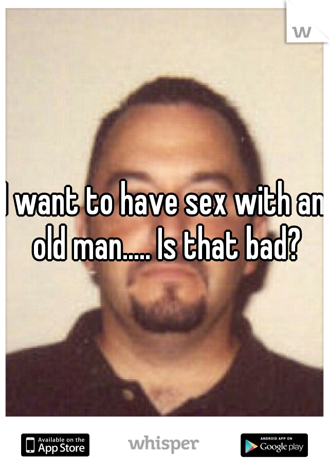 I want to have sex with an old man..... Is that bad?