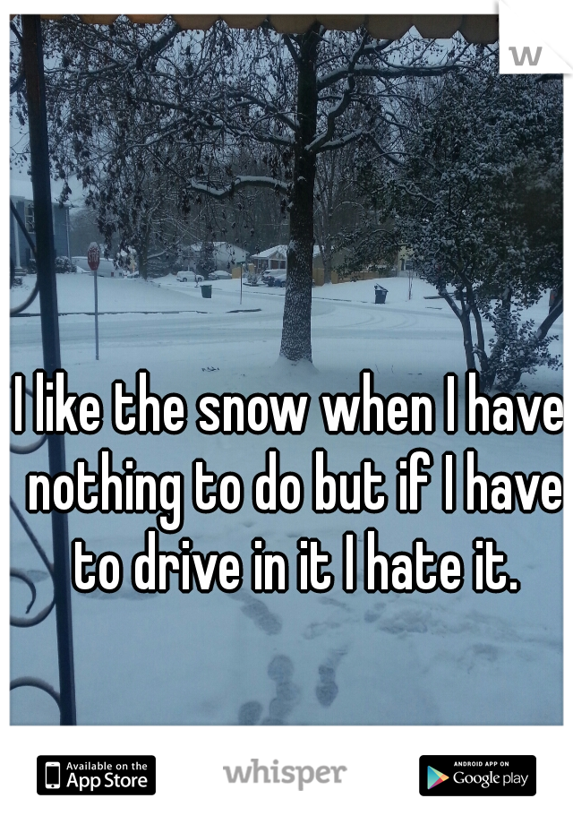 I like the snow when I have nothing to do but if I have to drive in it I hate it.