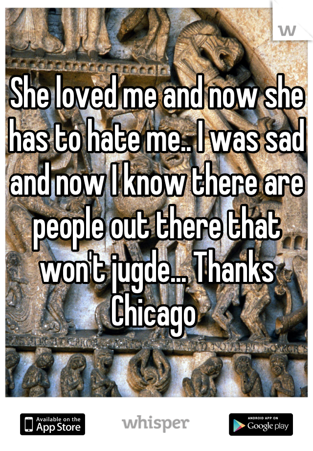 She loved me and now she has to hate me.. I was sad and now I know there are people out there that won't jugde... Thanks Chicago