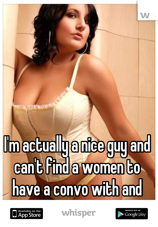 I'm actually a nice guy and can't find a women to have a convo with and build a bond .