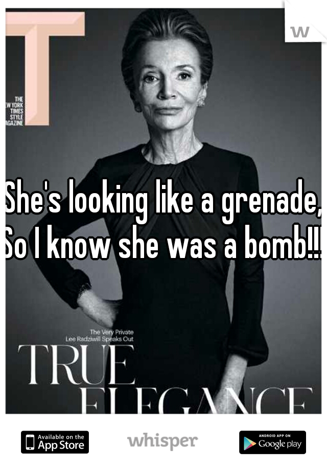 She's looking like a grenade, So I know she was a bomb!!!
