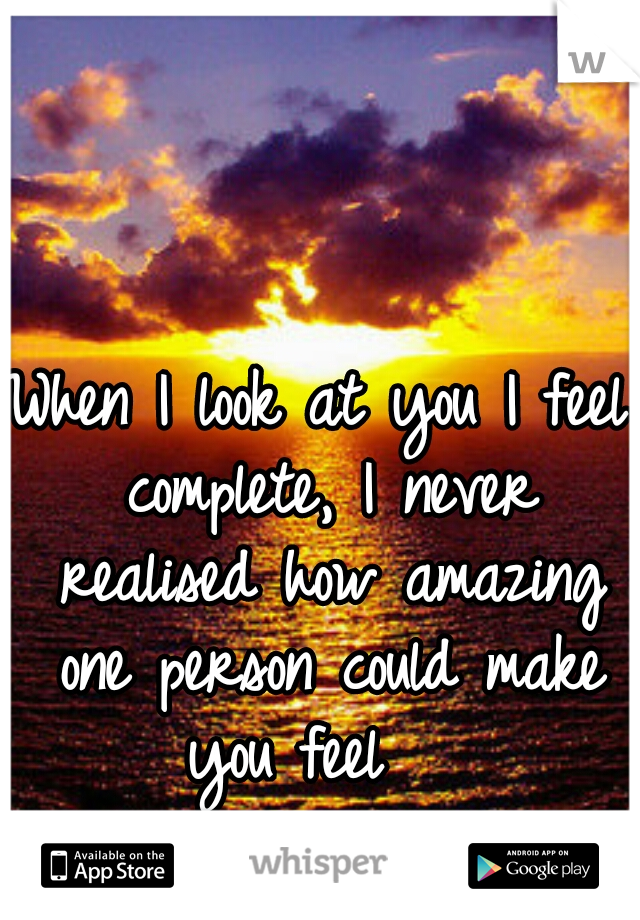 When I look at you I feel complete, I never realised how amazing one person could make you feel