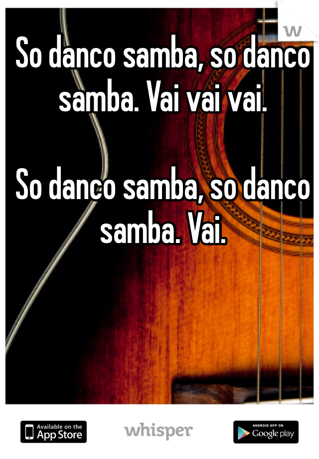 So danco samba, so danco samba. Vai vai vai.  So danco samba, so danco samba. Vai.