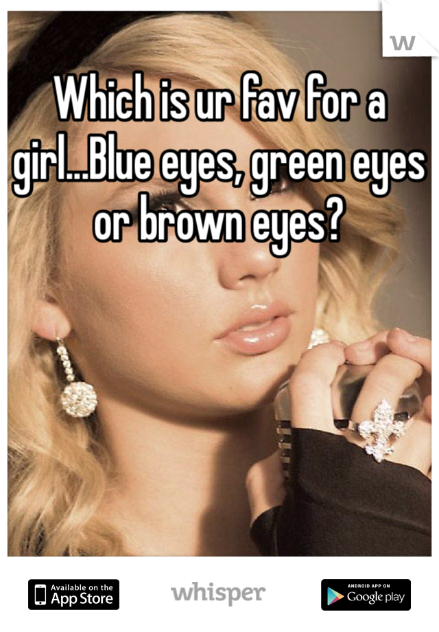 Which is ur fav for a girl...Blue eyes, green eyes or brown eyes?