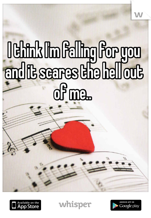 I think I'm falling for you and it scares the hell out of me..