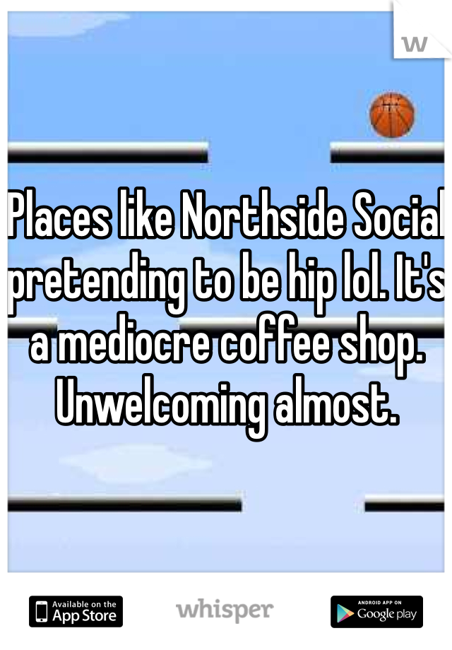Places like Northside Social pretending to be hip lol. It's a mediocre coffee shop. Unwelcoming almost.
