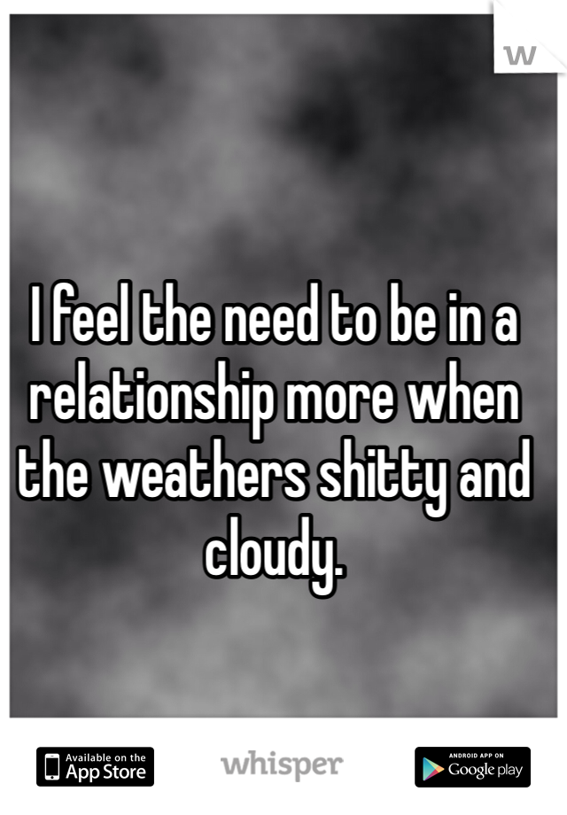 I feel the need to be in a relationship more when the weathers shitty and cloudy.