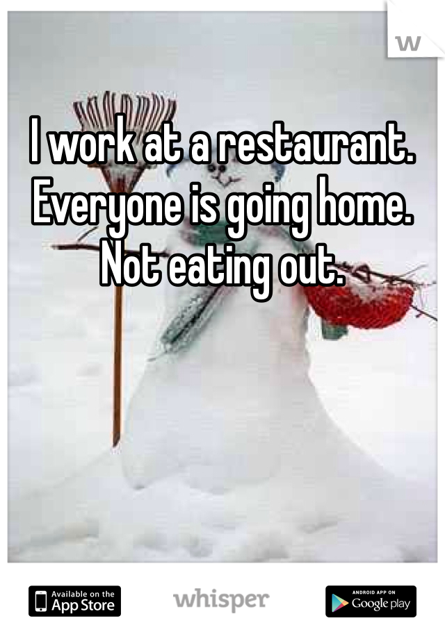I work at a restaurant. Everyone is going home. Not eating out.