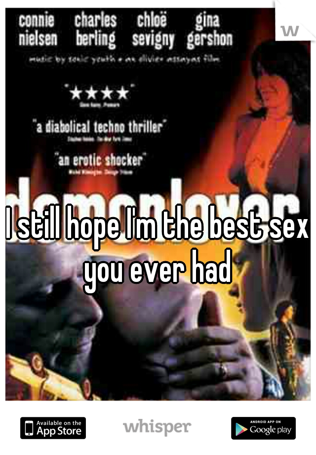 I still hope I'm the best sex you ever had