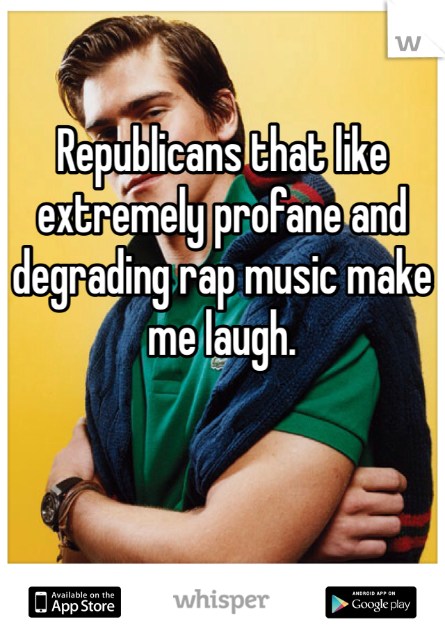 Republicans that like extremely profane and degrading rap music make me laugh.