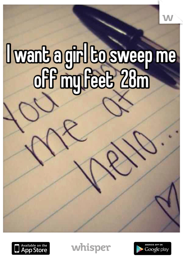 I want a girl to sweep me off my feet  28m