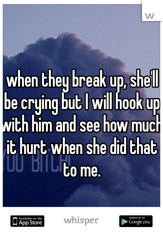 when they break up, she'll be crying but I will hook up with him and see how much it hurt when she did that to me.