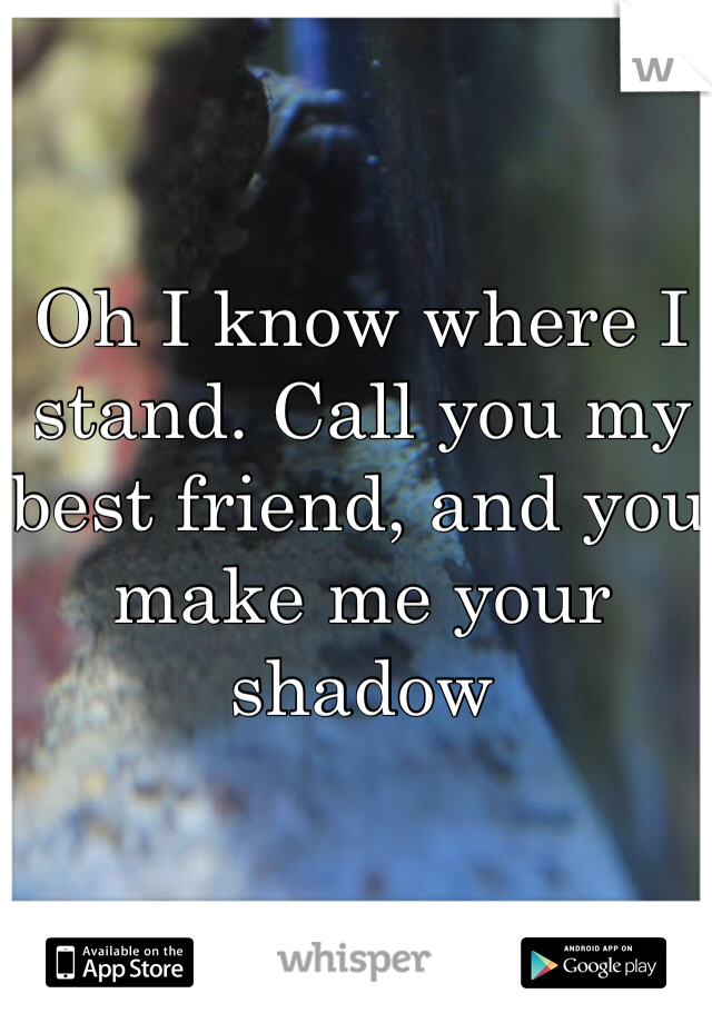 Oh I know where I stand. Call you my best friend, and you make me your shadow