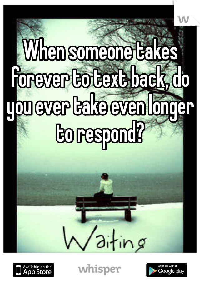When someone takes forever to text back, do you ever take even longer to respond?
