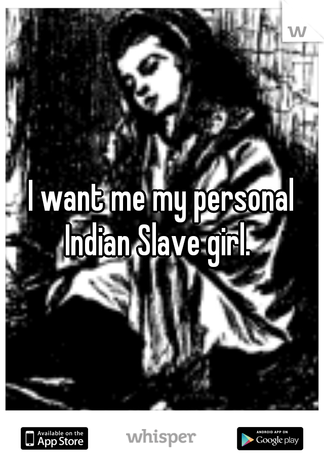 I want me my personal Indian Slave girl.