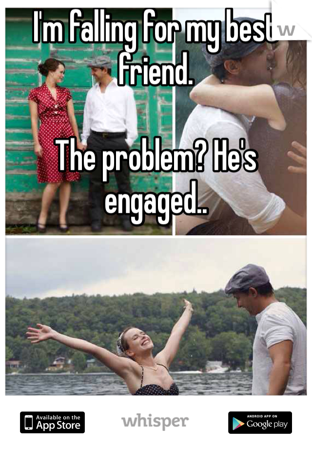 I'm falling for my best friend.  The problem? He's engaged..