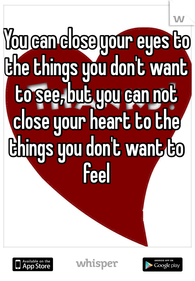 You can close your eyes to the things you don't want to see, but you can not close your heart to the things you don't want to feel