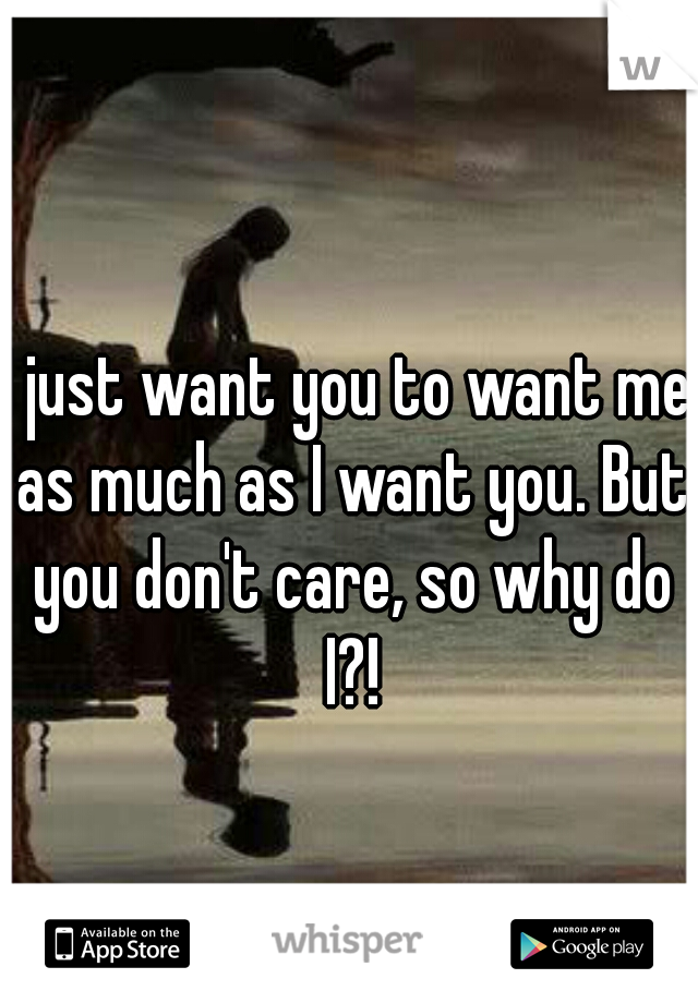 I just want you to want me as much as I want you. But you don't care, so why do I?!