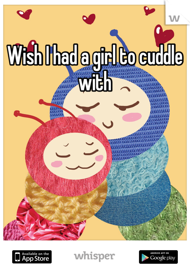Wish I had a girl to cuddle with
