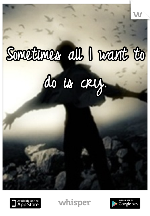 Sometimes all I want to do is cry.