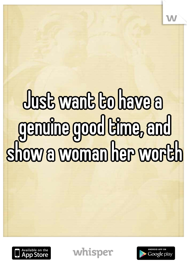 Just want to have a genuine good time, and show a woman her worth