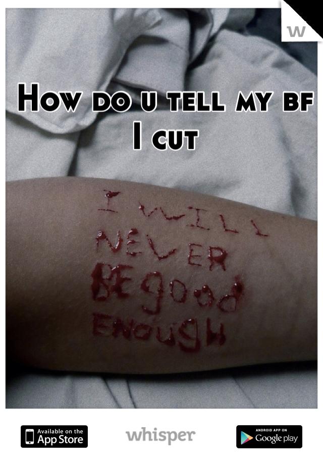 How do u tell my bf I cut