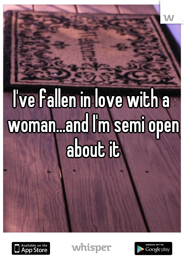 I've fallen in love with a woman...and I'm semi open about it
