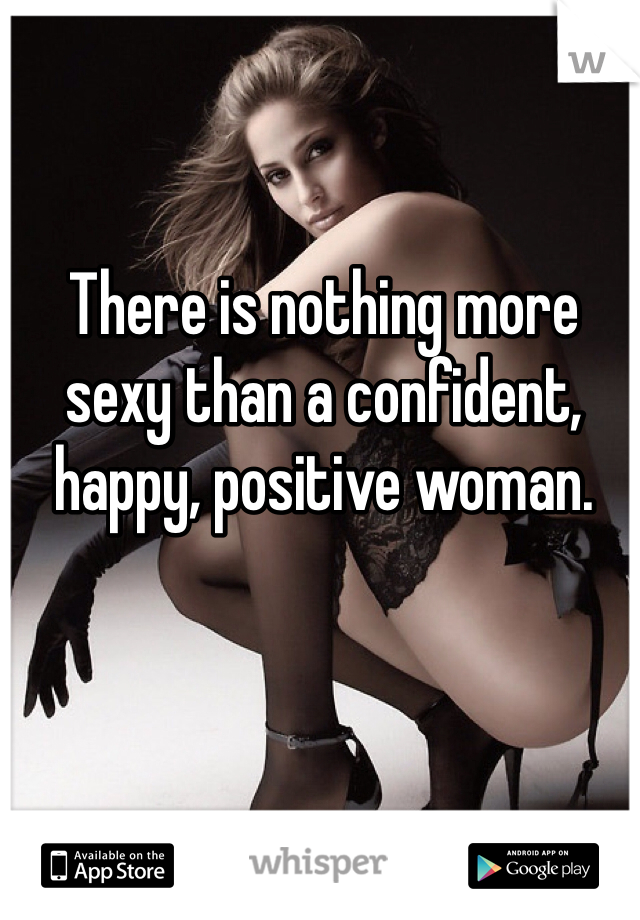 There is nothing more sexy than a confident, happy, positive woman.