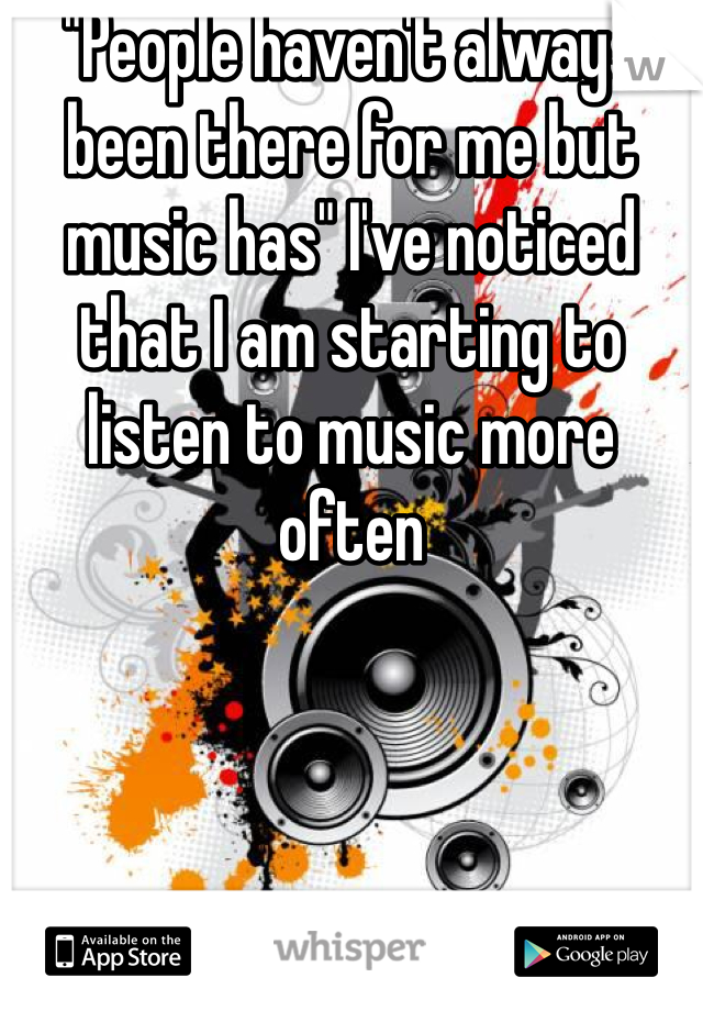 """""""People haven't always been there for me but music has"""" I've noticed that I am starting to listen to music more often"""